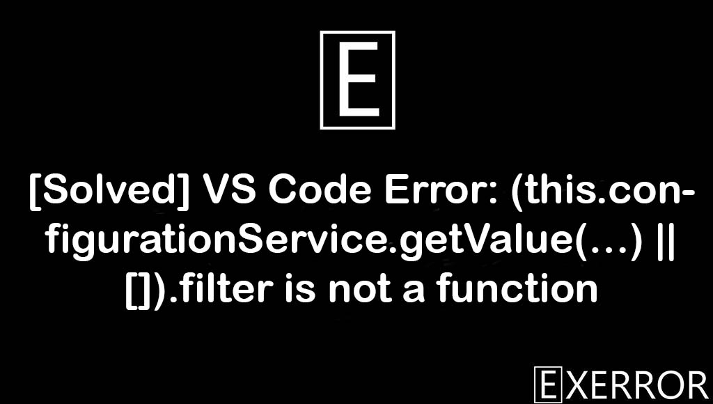 VS Code Error: (this.configurationService.getValue(…) || []).filter is not a function, vs code error this.configurationservice.getvalue, code error this.configurationservice.getvalue, this.configurationservice.getvalue filter is not a function,