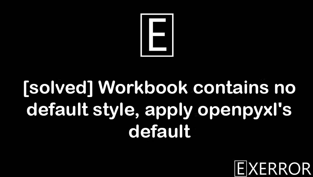 Workbook contains no default style, apply openpyxl's default, Workbook contains no default style, apply openpyxl's default, default style apply openpyxl's default, apply openpyxl's default error
