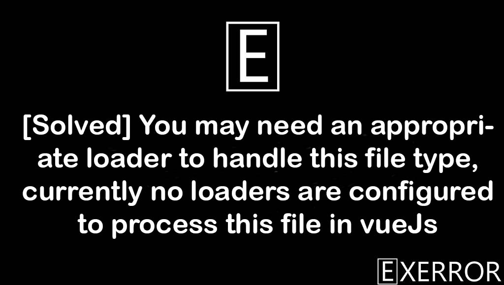 [Solved] You may need an appropriate loader to handle this file type, currently no loaders are configured to process this file in vueJs