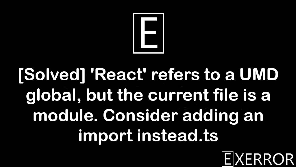 'React' refers to a UMD global, but the current file is a module. Consider adding an import instead.ts, Consider adding an import instead.ts, 'React' refers to a UMD global, but the current file is a module, 'React' refers to a UMD global, the current file is a module. Consider adding an import instead.ts