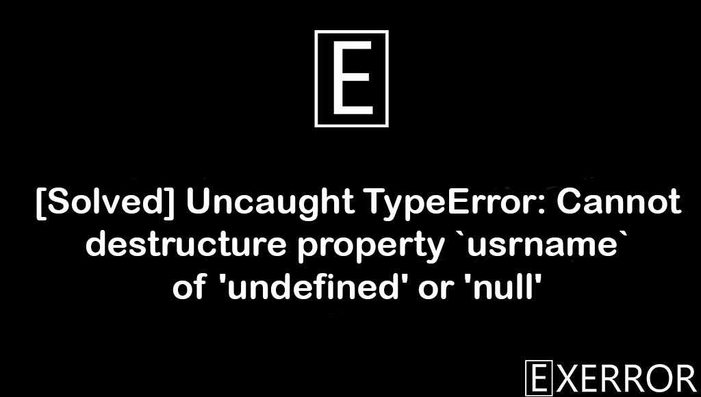 Uncaught TypeError: Cannot destructure property `usrname` of 'undefined' or 'null', Cannot destructure property `usrname` of 'undefined' or 'null', Uncaught TypeError: Cannot destructure property, property of undefined or null, destructure property of undefined