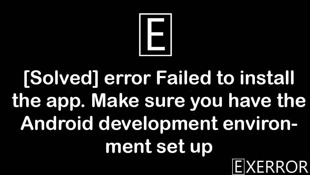 error Failed to install the app. Make sure you have the Android development environment set up, error Failed to install the app, Make sure you have the Android development environment set up, android development environment set, failed to install the app