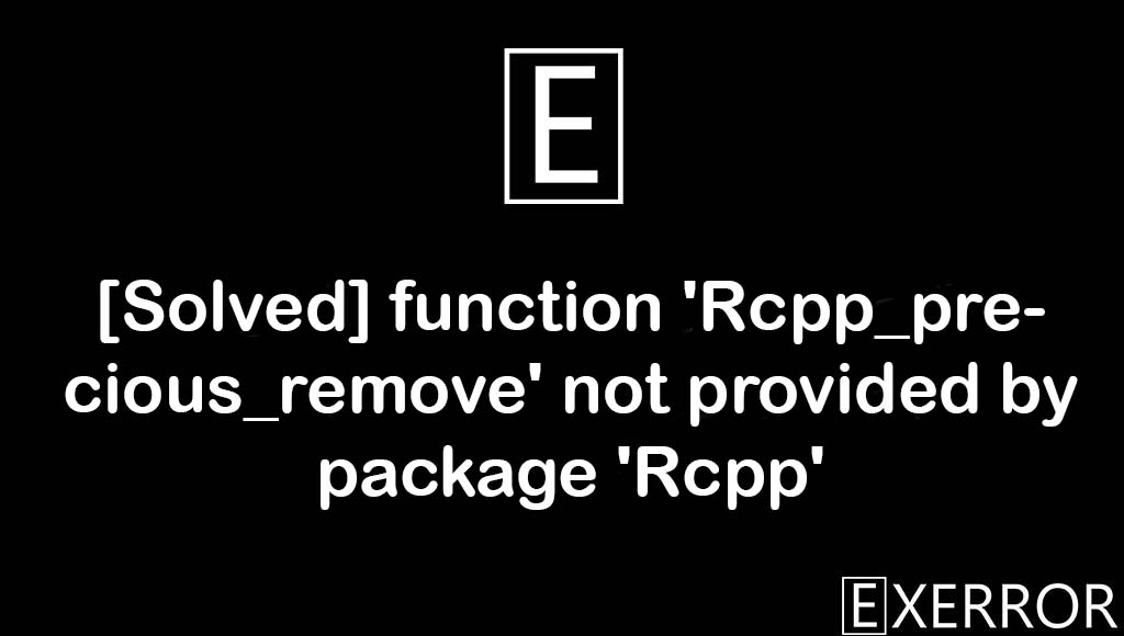 function 'Rcpp_precious_remove' not provided by package 'Rcpp', 'Rcpp_precious_remove' not provided by package 'Rcpp', function 'Rcpp_precious_remove' not provided, 'Rcpp_precious_remove' not provided, provided by package rcpp error