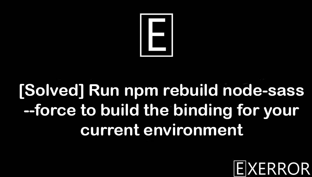 Run npm rebuild node-sass --force to build the binding for your current environment, the binding for your current environment, Run npm rebuild node-sass --force to build the binding, run npm rebuild node-sass force, rebuild node-sass force to build