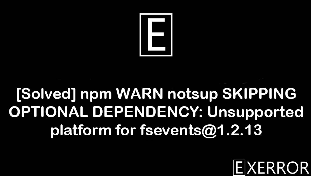 npm WARN notsup SKIPPING OPTIONAL DEPENDENCY: Unsupported platform for fsevents@1.2.13, Unsupported platform for fsevents@1.2.13, npm WARN notsup SKIPPING OPTIONAL DEPENDENCY, SKIPPING OPTIONAL DEPENDENCY: Unsupported platform for fsevents, dependency unsupported platform for fsevents@1.2.13