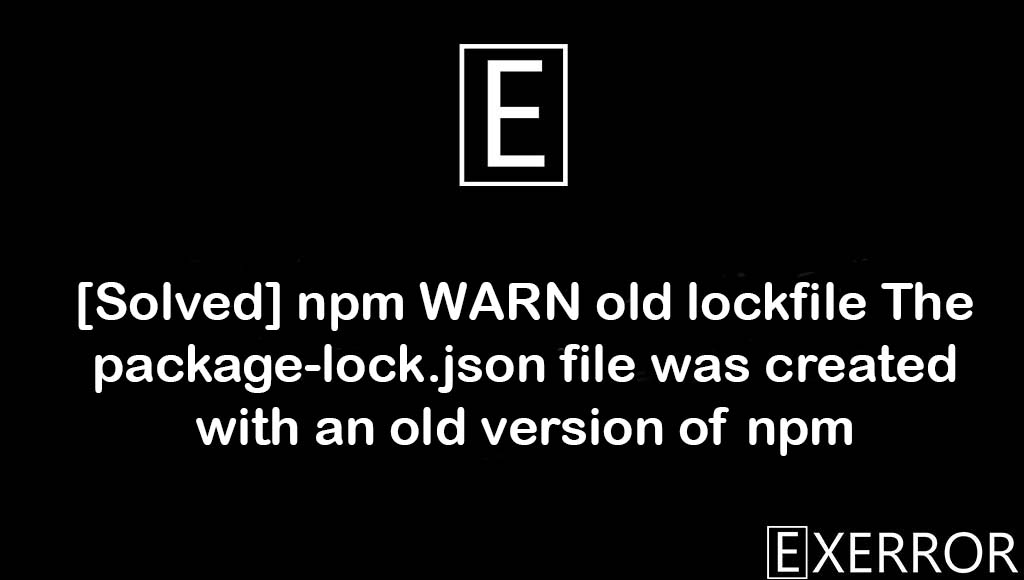 npm WARN old lockfile The package-lock.json file was created with an old version of npm, The package-lock.json file was created with an old version of npm, npm WARN old lockfile The package-lock.json file was created, The package-lock.json file was created with an old version, warn old lockfile the package-lock.json
