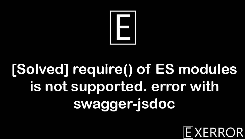 require() of ES modules is not supported. error with swagger-jsdoc, require() of ES modules is not supported, error with swagger-jsdoc, require of es module is not supported error with swagger-jsdoc error, error with swagger-jsdoc error