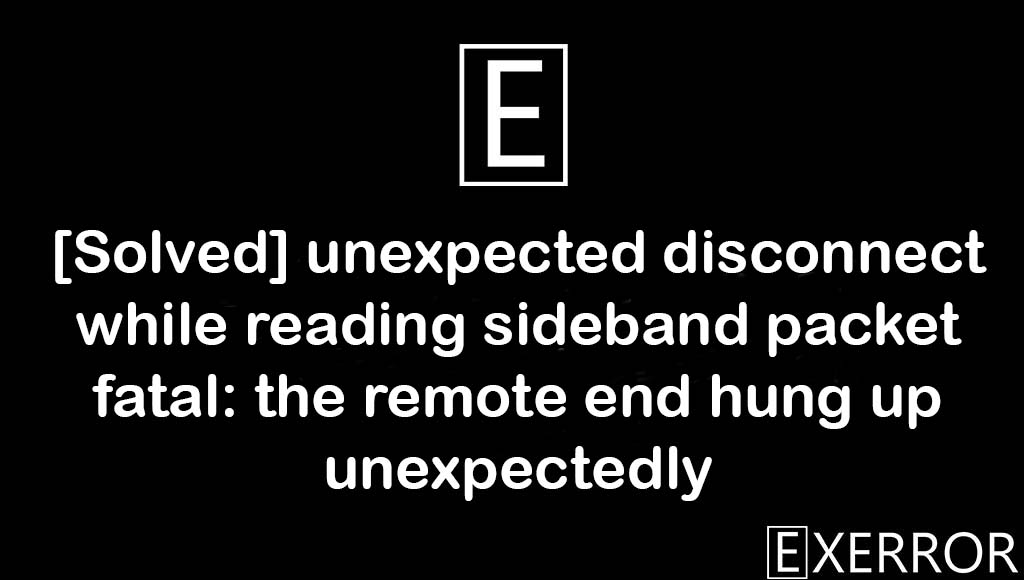 unexpected disconnect while reading sideband packet fatal: the remote end hung up unexpectedly, the remote end hung up unexpectedly, unexpected disconnect while reading sideband packet fatal, sideband packet fatal the remote, disconnect while reading sideband packet fatal