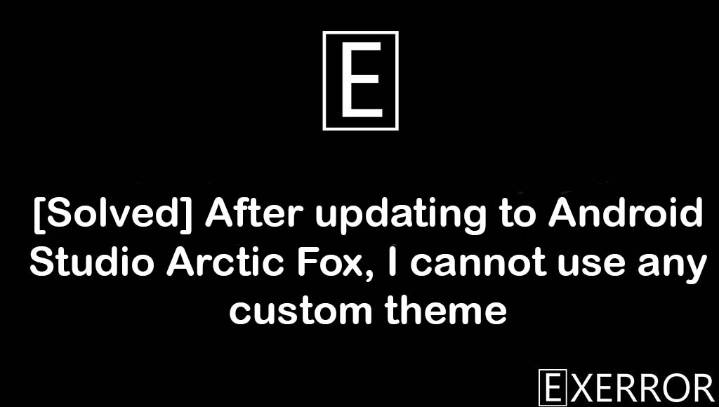 After updating to Android Studio Arctic Fox I cannot use any custom theme, updating to android studio arctic, android studio arctic fox, android studio arctic
