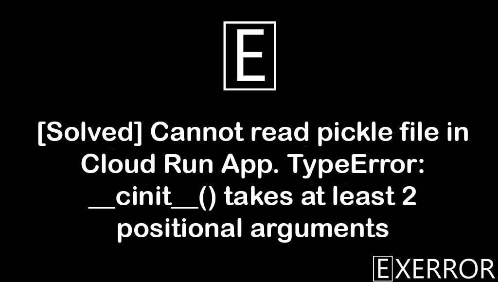 Cannot read pickle file in Cloud Run App. TypeError: __cinit__() takes at least 2 positional arguments, TypeError: __cinit__() takes at least 2 positional arguments, Cannot read pickle file in Cloud Run App, __cinit__() takes at least 2 positional arguments, TypeError: __cinit__() takes at least 2