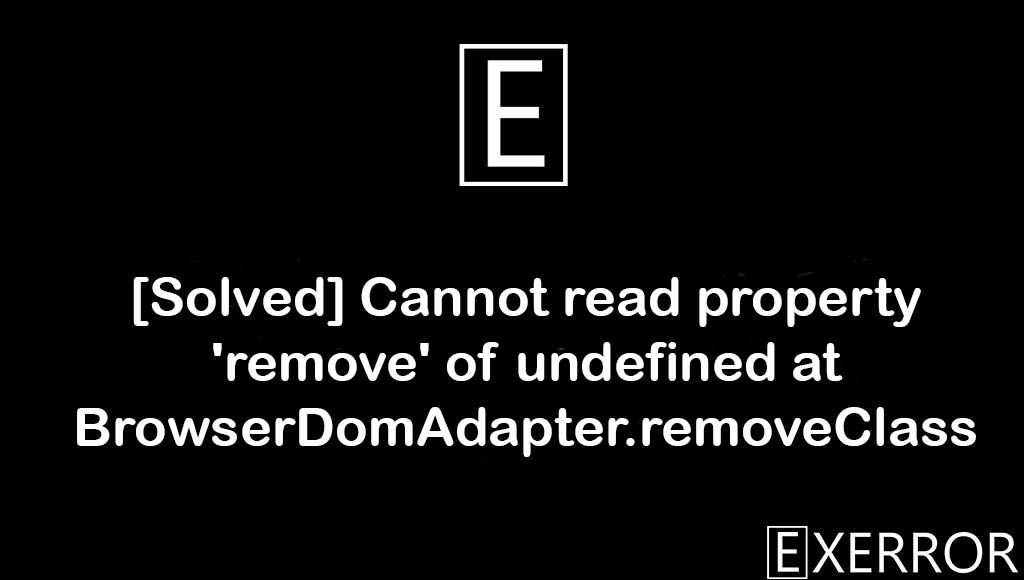 Cannot read property 'remove' of undefined at BrowserDomAdapter.removeClass, read property remove of undefined, remove of undefined at browserdomadapter.removeclass, undefined at BrowserDomAdapter.removeClass, Cannot read property remove of undefined at BrowserDomAdapter.removeClass