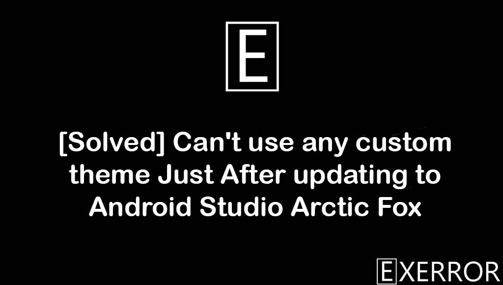 Can't use any custom theme Just After updating to Android Studio Arctic Fox, Just After updating to Android Studio Arctic Fox, Can't use any custom theme Just After updating to Android Studio Arctic, android studio arctic fox error, updating to android studio arctic