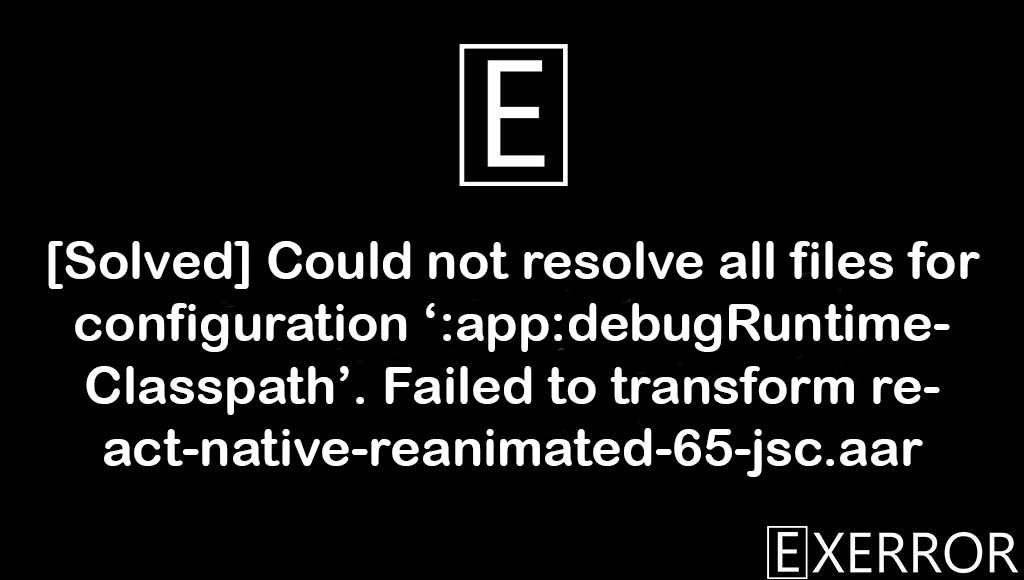 Could not resolve all files for configuration ':app:debugRuntimeClasspath'. Failed to transform react-native-reanimated-65-jsc.aar, Failed to transform react-native-reanimated-65-jsc.aar, Could not resolve all files for configuration ':app:debugRuntimeClasspath', failed to transform react-native-reanimated-65-jsc.aar, transform react-native-reanimated-65-jsc.aar error