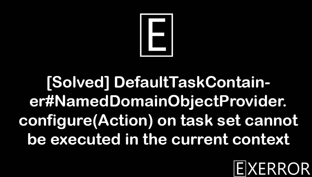 DefaultTaskContainer#NamedDomainObjectProvider.configure(Action) on task set cannot be executed in the current context, NamedDomainObjectProvider.configure(Action) on task set cannot be executed in the current context, task set cannot be executed in the current context, defaulttaskcontainer#nameddomainobjectprovider.configure(action on task set, defaulttaskcontainer#nameddomainobjectprovider.configure(action on task