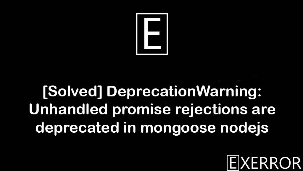 [Solved] DeprecationWarning: Unhandled promise rejections are deprecated in mongoose nodejs