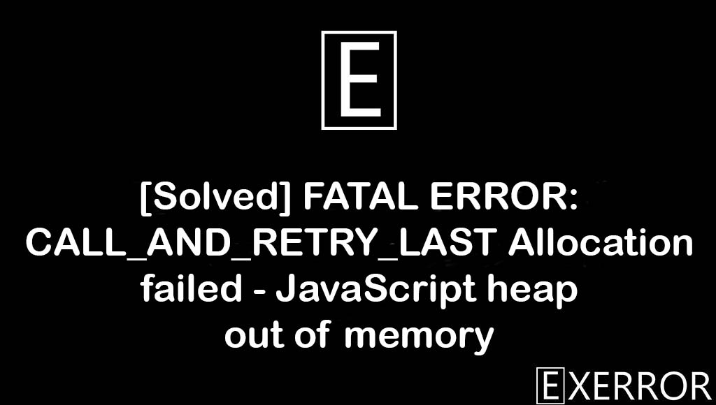 FATAL ERROR: CALL_AND_RETRY_LAST Allocation failed - JavaScript heap out of memory, JavaScript heap out of memory, FATAL ERROR: CALL_AND_RETRY_LAST Allocation failed, CALL_AND_RETRY_LAST Allocation failed - JavaScript heap out of memory, heap out of memory