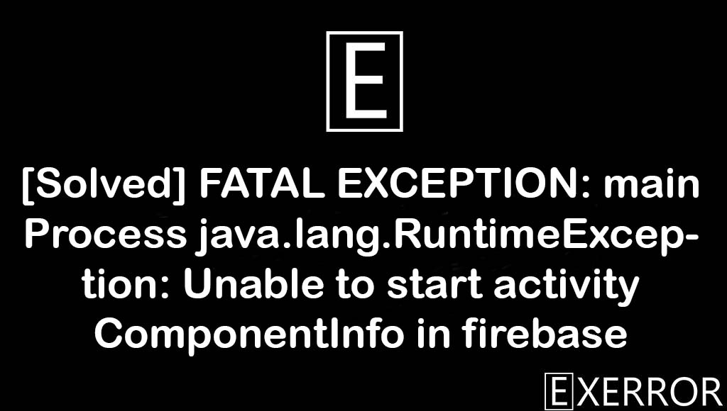 FATAL EXCEPTION: main Process java.lang.RuntimeException: Unable to start activity ComponentInfo in firebase, main Process java.lang.RuntimeException: Unable to start activity ComponentInfo in firebase, Unable to start activity ComponentInfo in firebase, main Process java.lang.RuntimeException, fatal exception main process java.lang.runtimeexception unable to start activity componentinfo
