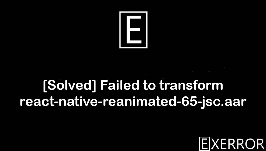 Failed to transform react-native-reanimated-65-jsc.aar, Could not resolve all files for configuration ':app:debugRuntimeClasspath'. Failed to transform react-native-reanimated-65-jsc.aar, Could not resolve all files for configuration ':app:debugRuntimeClasspath', failed to transform react-native-reanimated-65-jsc.aar error, transform react-native-reanimated-65-jsc.aar error