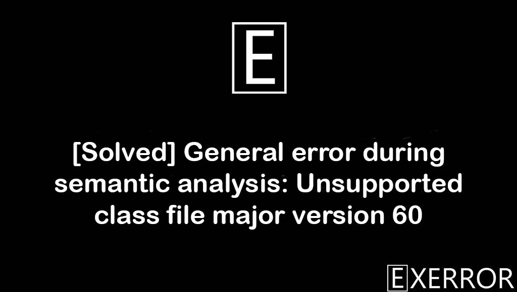 General error during semantic analysis: Unsupported class file major version 60, Unsupported class file major version 60, General error during semantic analysis, semantic analysis: Unsupported class file major version 60, semantic analysis unsupported class