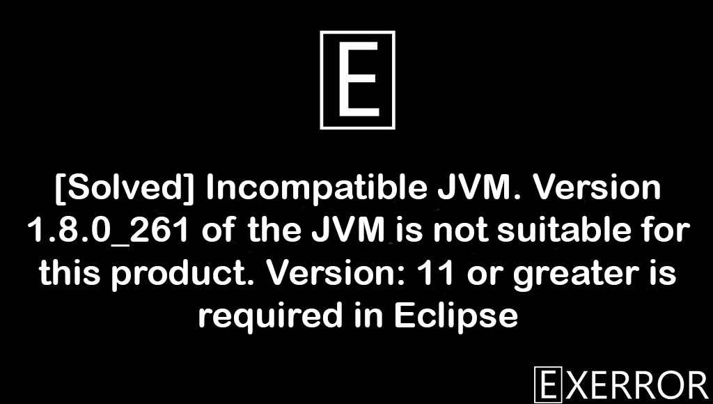 Incompatible JVM. Version 1.8.0_261 of the JVM is not suitable for this product. Version: 11 or greater is required in Eclipse, Incompatible JVM. Version 1.8.0_261 of the JVM is not suitable for this product, Version: 11 or greater is required in Eclipse, Incompatible JVM. Version 1.8.0_261 of the JVM is not suitable, version 1.8.0_261 of the jvm is not suitable for this product