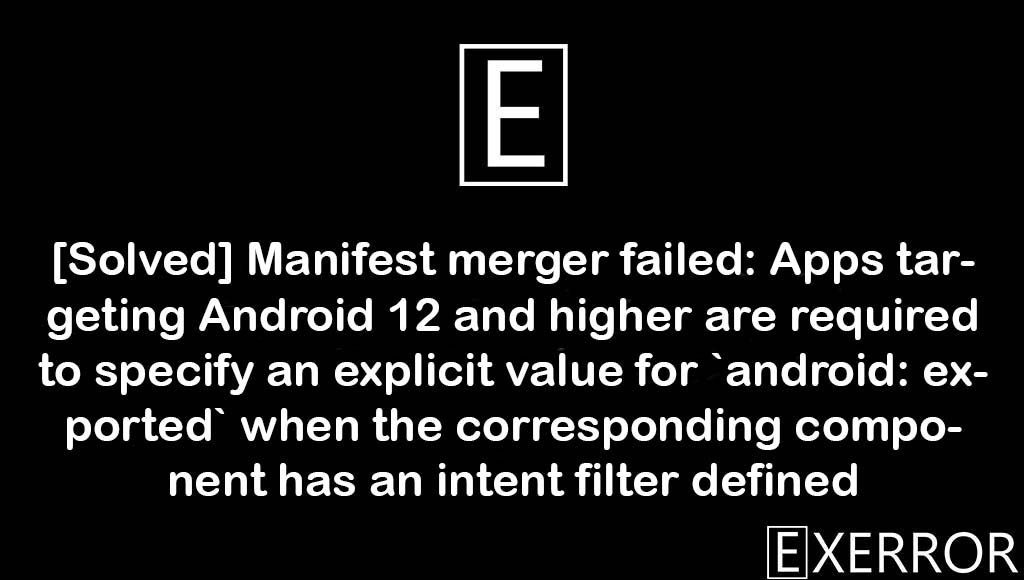 Manifest merger failed: Apps targeting Android 12 and higher are required to specify an explicit value for `android: exported` when the corresponding component has an intent filter defined, Apps targeting Android 12 and higher are required to specify an explicit value for `android: exported, Manifest merger failed: Apps targeting Android 12 and higher are required to specify an explicit, `android: exported` when the corresponding component has an intent filter defined, Android 12 and higher are required to specify an explicit value for `android: exported`