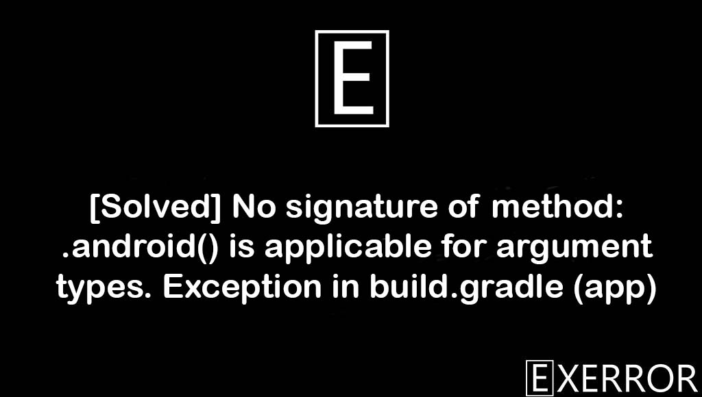 No signature of method: .android() is applicable for argument types. Exception in build.gradle (app), .android() is applicable for argument types. Exception in build.gradle, applicable for argument types, signature of method:.android, applicable for argument types. Exception in build.gradle