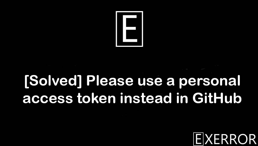 Please use a personal access token instead in GitHub, Support for password authentication was removed, Please use a personal access token, Please use a personal access token instead. remote: Please see , personal access token