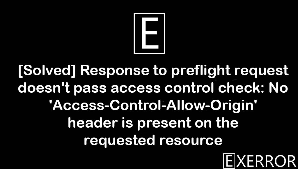 Response to preflight request doesn't pass access control check: No 'Access-Control-Allow-Origin' header is present on the requested resource, Response to preflight request doesn't pass access control check, No 'Access-Control-Allow-Origin' header is present on the requested resource,