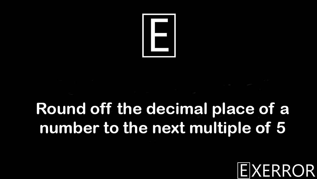 Round off the decimal place of a number to the next multiple of 5, round off the decimal place, decimal place of a number, number to the next multiple of, decimal place of a number to the next multiple of