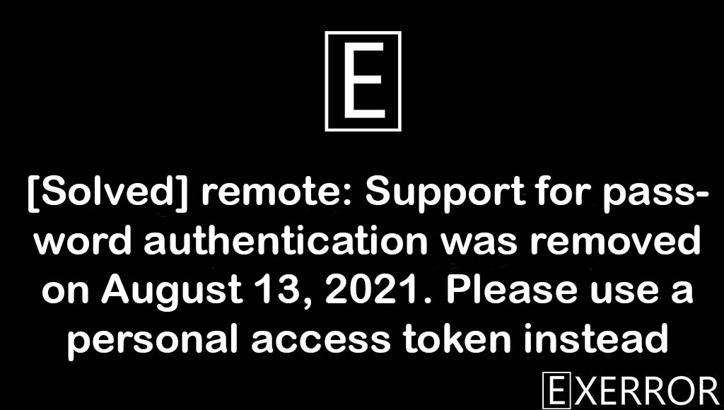remote: Support for password authentication was removed on August 13, 2021. Please use a personal access token instead, Please use a personal access token instead, Support for password authentication was removed, remote: Support for password authentication was removed, password authentication was removed on August 13, 2021. Please use a personal access token