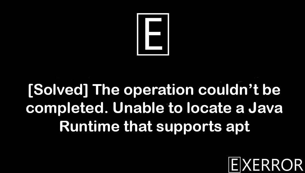 The operation couldn't be completed. Unable to locate a Java Runtime that supports apt, Unable to locate a Java Runtime that supports apt, The operation couldn't be completed, java runtime that supports apt, runtime that supports apt error