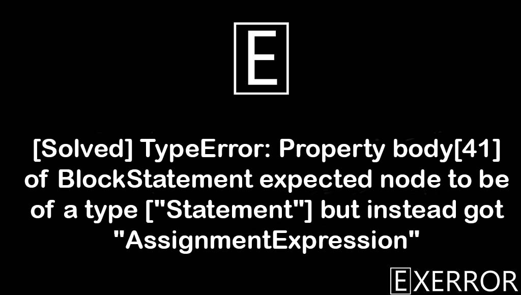 """TypeError: Property body[41] of BlockStatement expected node to be of a type [""""Statement""""] but instead got """"AssignmentExpression"""", Property body[41] of BlockStatement expected node to be of a type [""""Statement""""], type [""""Statement""""] but instead got """"AssignmentExpression"""", typeerror property body of blockstatement, Property body[41] of BlockStatement expected node to be of a type [""""Statement""""] but instead got """"AssignmentExpression"""""""