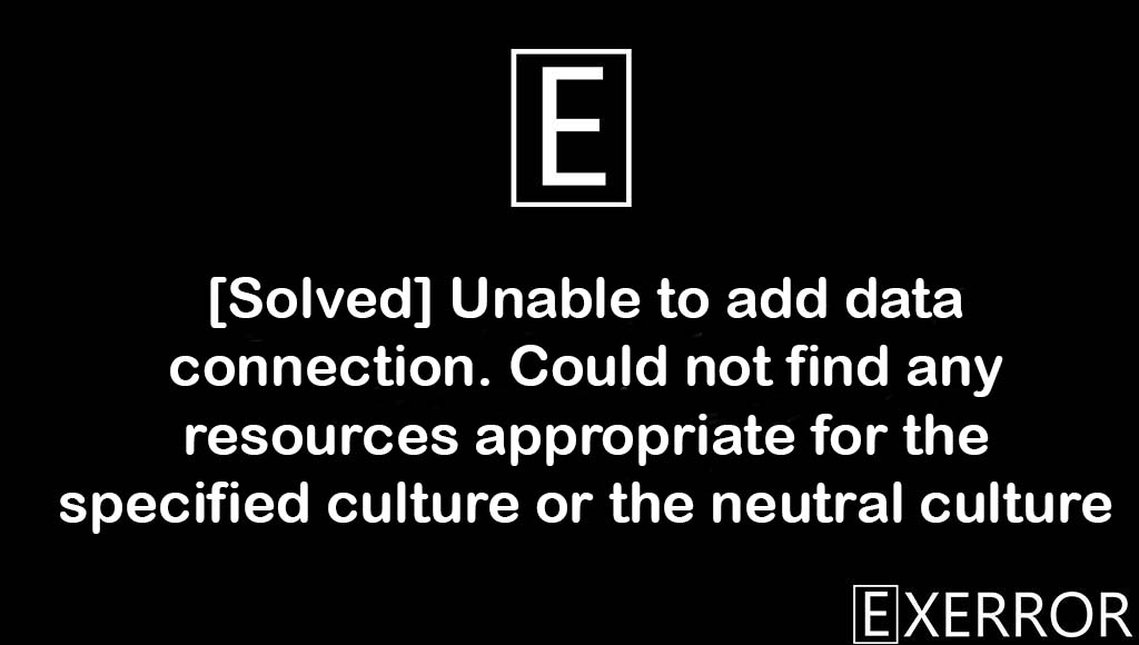 Unable to add data connection. Could not find any resources appropriate for the specified culture or the neutral culture, Could not find any resources appropriate for the specified culture or the neutral culture, resources appropriate for the specified culture or the neutral culture, Unable to add data connection, Could not find any resources appropriate for the specified culture