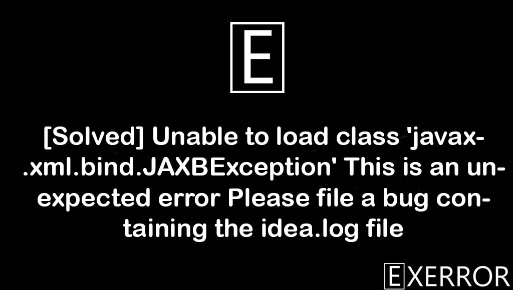Unable to load class 'javax.xml.bind.JAXBException' This is an unexpected error Please file a bug containing the idea.log file, Unable to load class 'javax.xml.bind.JAXBException', This is an unexpected error Please file a bug containing the idea.log file, unable to load class javax.xml.bind.JAXBException, Please file a bug containing the idea.log file