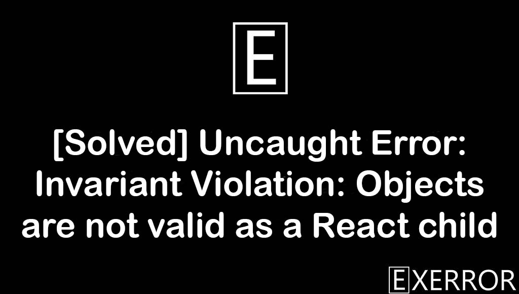 Uncaught Error: Invariant Violation: Objects are not valid as a React child, Invariant Violation: Objects are not valid as a React child, Uncaught Error: Invariant Violation: Objects are not valid, Objects are not valid as a React child, uncaught error invariant violation objects