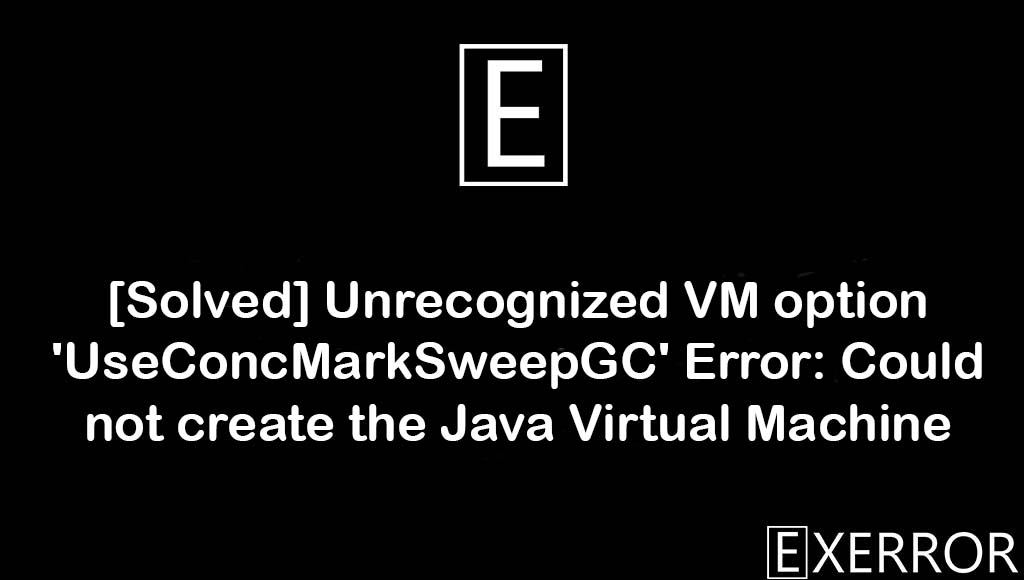 Unrecognized VM option 'UseConcMarkSweepGC' Error: Could not create the Java Virtual Machine, Error: Could not create the Java Virtual Machine, Unrecognized VM option 'UseConcMarkSweepGC', unrecognized vm option useconcmarksweepgc error, could not create the java virtual machine