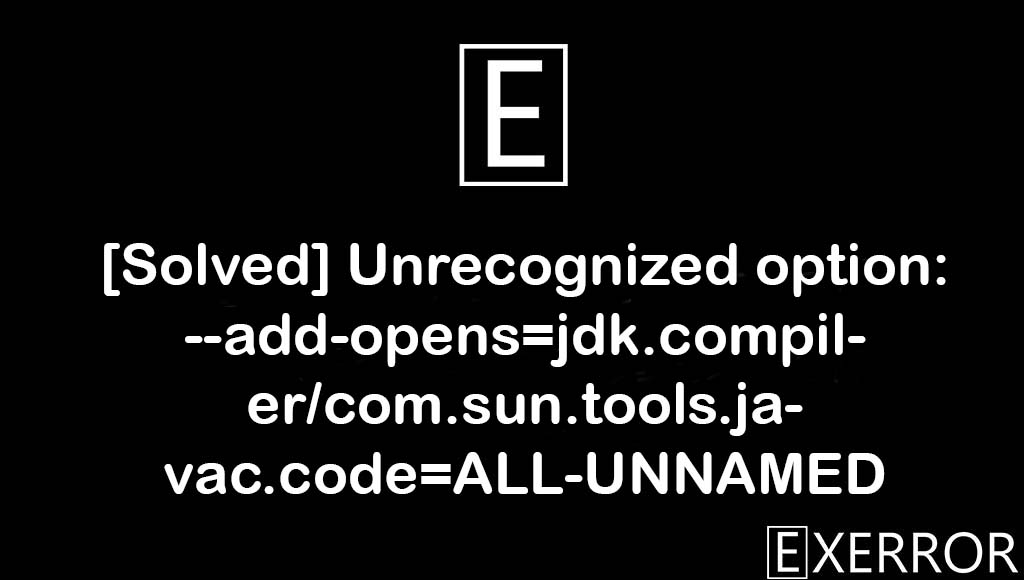 Unrecognized option: --add-opens=jdk.compiler/com.sun.tools.javac.code=ALL-UNNAMED, unrecognized option add-opens=jdk.compiler/com.sun.tools.javac.code=all-unnamed error, option add-opens=jdk.compiler/com.sun.tools.javac.code=all-unnamed error, --add-opens=jdk.compiler/com.sun.tools.javac.code=ALL-UNNAMED, com.sun.tools.javac.code=ALL-UNNAMED