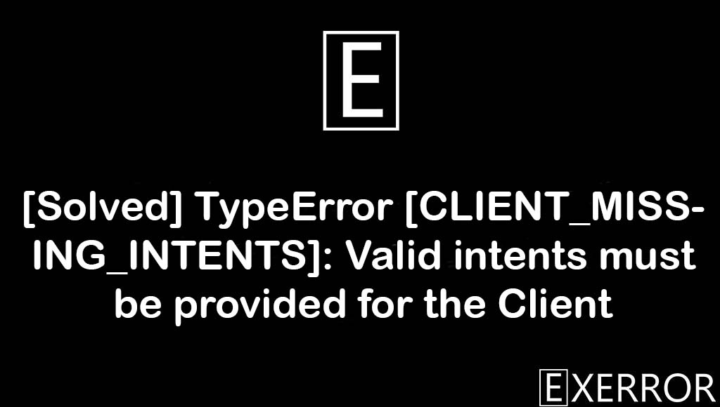 TypeError [CLIENT_MISSING_INTENTS]: Valid intents must be provided for the Client, Valid intents must be provided for the Client, TypeError CLIENT_MISSING_INTENTS, CLIENT_MISSING_INTENTS Valid intents must be provided for the Client, unhandledpromiserejectionwarning referenceerror abortcontroller