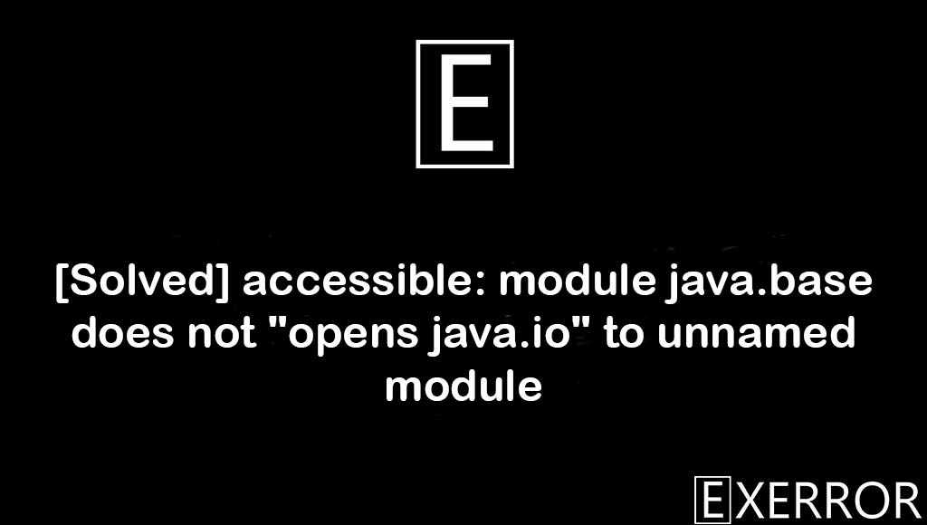 """accessible: module java.base does not """"opens java.io"""" to unnamed module, module java.base does not """"opens java.io"""" to unnamed module, accessible: module java.base does not """"opens java.io"""", opens java.io to unnamed module, java.io to unnamed module error"""