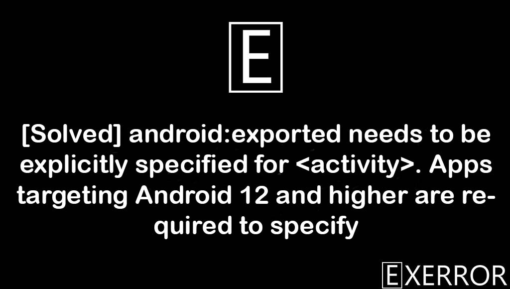 android:exported needs to be explicitly specified for . Apps targeting Android 12 and higher are required to specify, android:exported needs to be explicitly specified for , Apps targeting Android 12 and higher are required to specify, apps targeting android 12, android:exported needs to be explicitly specified