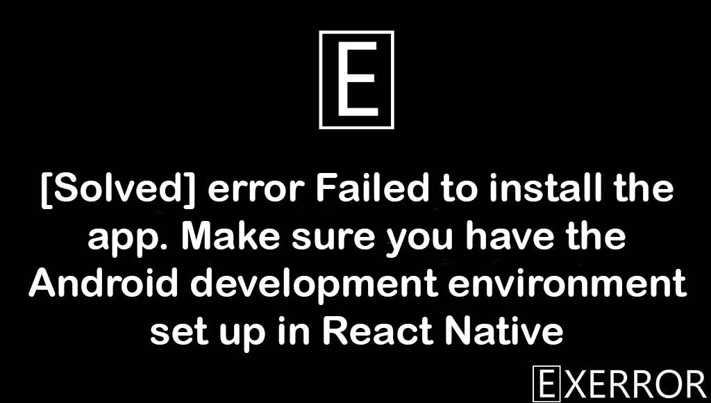 error Failed to install the app. Make sure you have the Android development environment set up in React Native, Make sure you have the Android development environment set up in React Native, error Failed to install the app, Make sure you have the Android development environment set up, failed to install the app Make sure you have the Android development environment set up