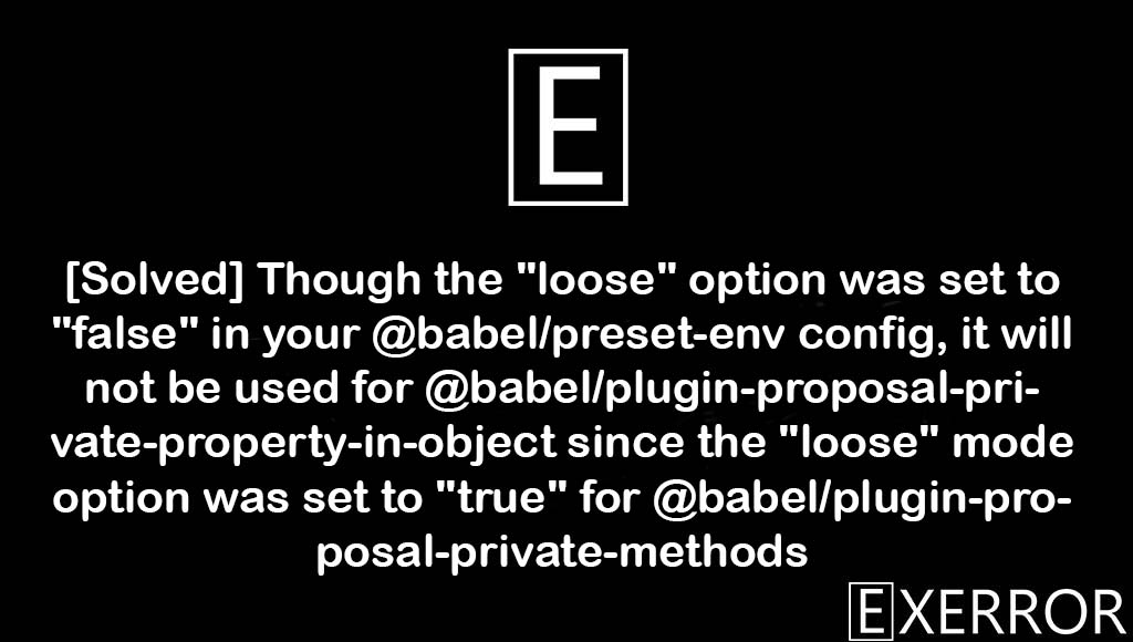 """Though the """"loose"""" option was set to """"false"""" in your @babel/preset-env config, it will not be used for @babel/plugin-proposal-private-property-in-object since the """"loose"""" mode option was set to """"true"""" for @babel/plugin-proposal-private-methods, Though the """"loose"""" option was set to """"false"""" in your @babel/preset-env config, it will not be used , Though the """"loose"""" option was set to """"false"""" in your @babel/preset-env config, it will not be used for @babel/plugin-proposal-private-property-in-object since the, set to true for @babel/plugin-proposal-private-methods, false in your @babel/preset-env config"""