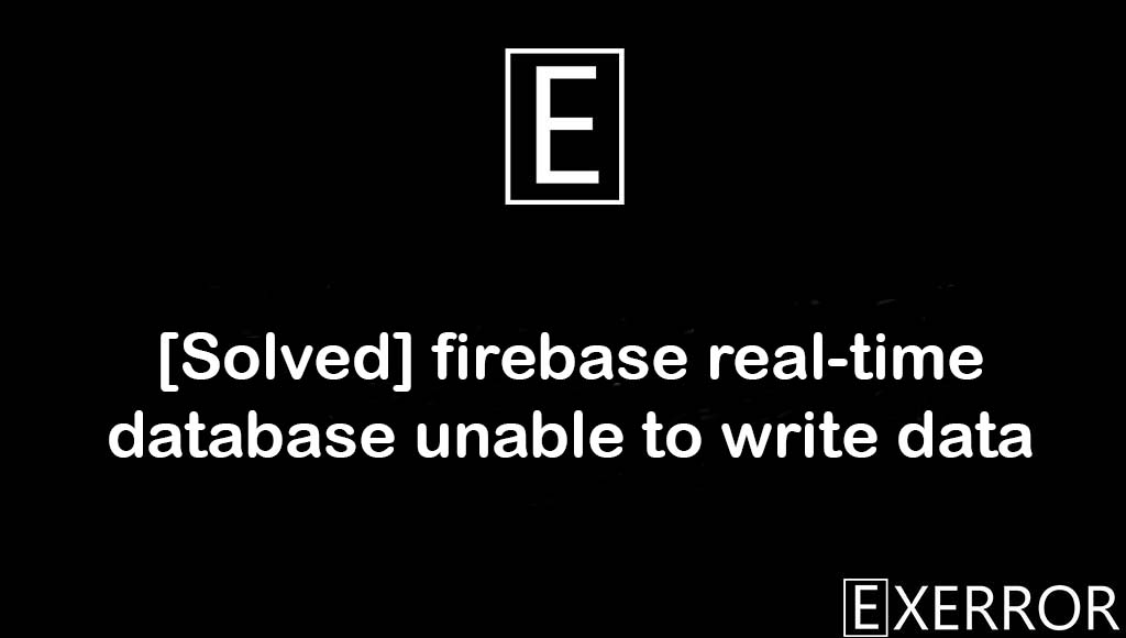 firebase real-time database unable to write data, real-time database unable to write, database unable to write data, firebase real-time database unable, Unknown bits set in runtime_flags: 0x8000