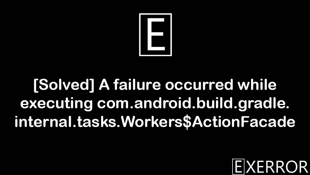 A failure occurred while executing com.android.build.gradle.internal.tasks.Workers$ActionFacade, executing com.android.build.gradle.internal.tasks.Workers$ActionFacade, failure occurred while executing com.android.build.gradle.internal.tasks.Workers$ActionFacade, com.android.build.gradle.internal.tasks.Workers$ActionFacade, while executing com.android.build.gradle.internal.tasks.Workers$ActionFacade