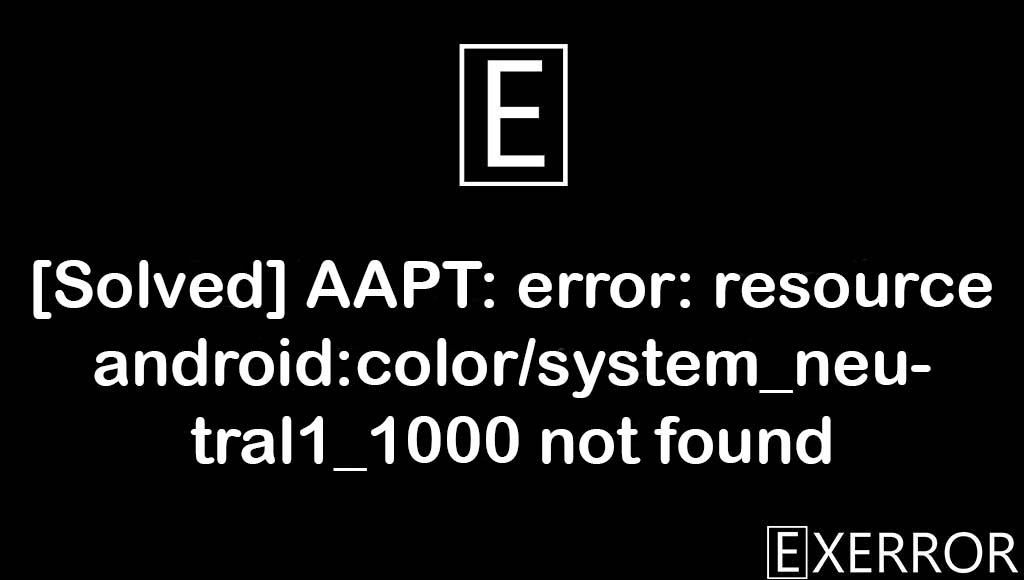 AAPT: error: resource android:color/system_neutral1_1000 not found, error: resource android:color/system_neutral1_1000 not found, resource android:color/system_neutral1_1000 not found, android:color/system_neutral1_1000 not found, AAPT: error: resource android:color/system_neutral1_1000,