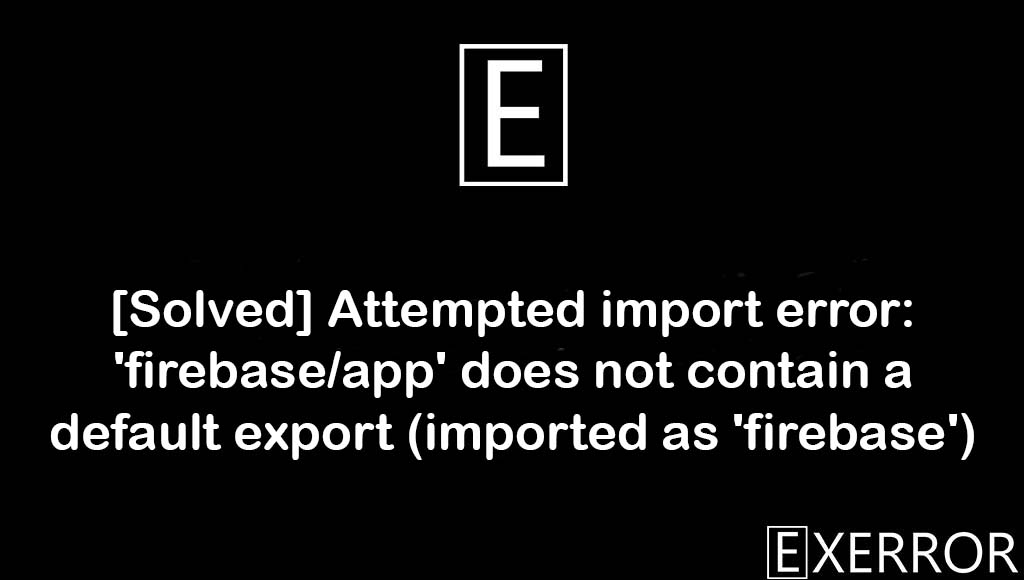 Attempted import error: 'firebase/app' does not contain a default export (imported as 'firebase'), firebase/app' does not contain a default export, Attempted import error: 'firebase/app' does not contain a default export, Attempted import error: 'firebase/app' does not contain, Attempted import error: 'firebase/app'