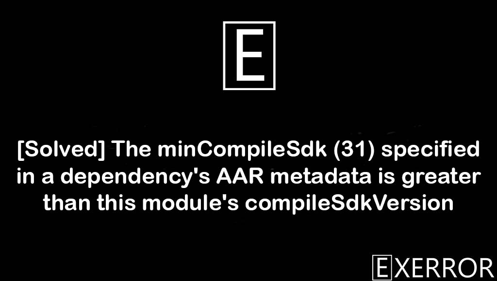 The minCompileSdk specified in a dependency's AAR metadata is greater than this module's compileSdkVersion, The minCompileSdk (31) specified in a dependency's AAR metadata is greater than this module's compileSdkVersion, AAR metadata is greater than this module's compileSdkVersion, The minCompileSdk (31) specified in a dependency's, specified in a dependency's AAR metadata is greater than this module's compileSdkVersion