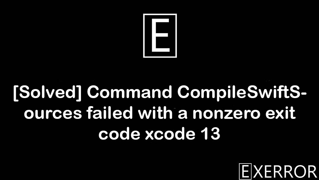Command CompileSwiftSources failed with a nonzero exit code xcode 13, Command CompileSwiftSources failed with a nonzero exit code, CompileSwiftSources failed with a nonzero exit code, CompileSwiftSources failed, Command CompileSwiftSources failed