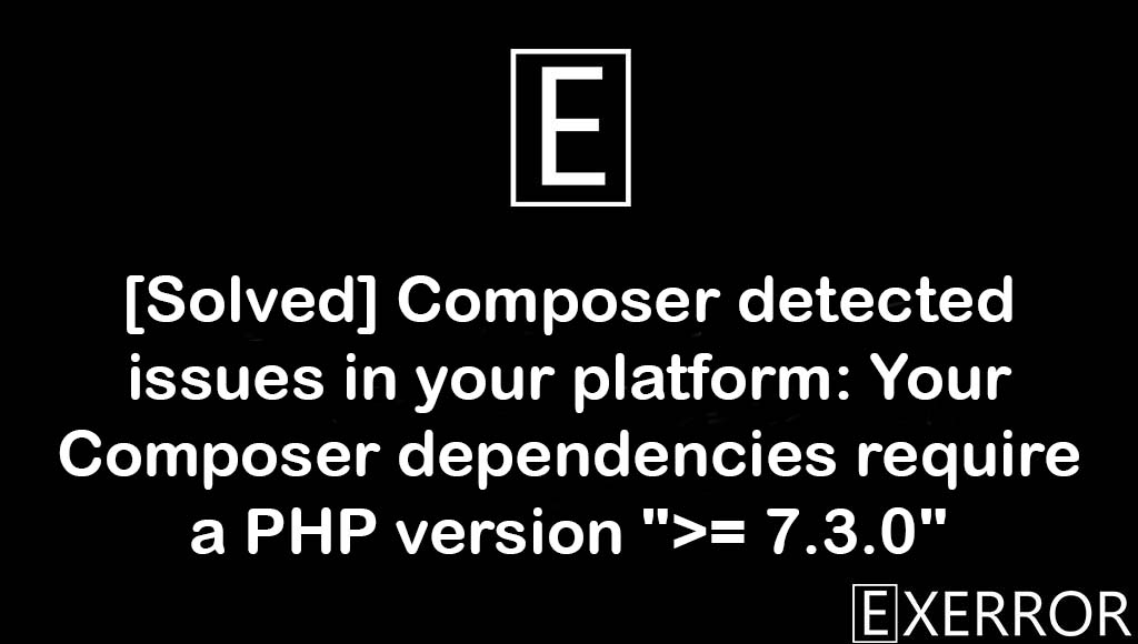 """Composer detected issues in your platform: Your Composer dependencies require a PHP version """">= 7.3.0"""", Your Composer dependencies require a PHP version """">= 7.3.0"""", Composer detected issues in your platform, Composer detected issues in your platform: Your Composer dependencies, Your Composer dependencies require a PHP version"""