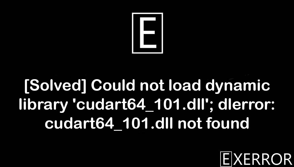Could not load dynamic library 'cudart64_101.dll'; dlerror: cudart64_101.dll not found, 'cudart64_101.dll'; dlerror: cudart64_101.dll not found, Could not load dynamic library 'cudart64_101.dll', dynamic library 'cudart64_101.dll'; dlerror: cudart64_101.dll not found, dlerror: cudart64_101.dll not found